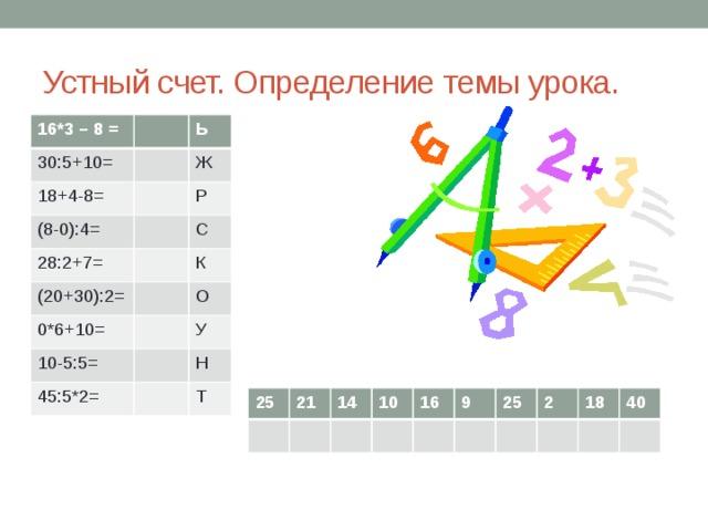 Устный счет. Определение темы урока. 16*3 – 8 = 30:5+10= 18+4-8= Ь (8-0):4= Ж Р 28:2+7= С (20+30):2= К 0*6+10= 10-5:5= О У 45:5*2= Н Т 25 21 14 10 16 9 25 2 18 40