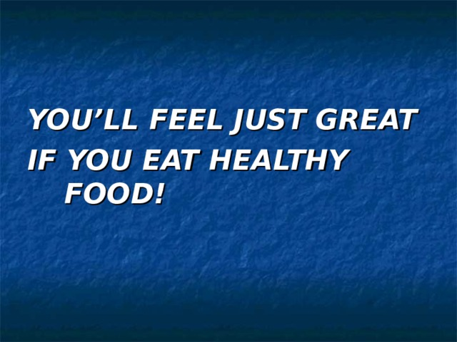 YOU'LL FEEL JUST GREAT IF YOU EAT HEALTHY FOOD!