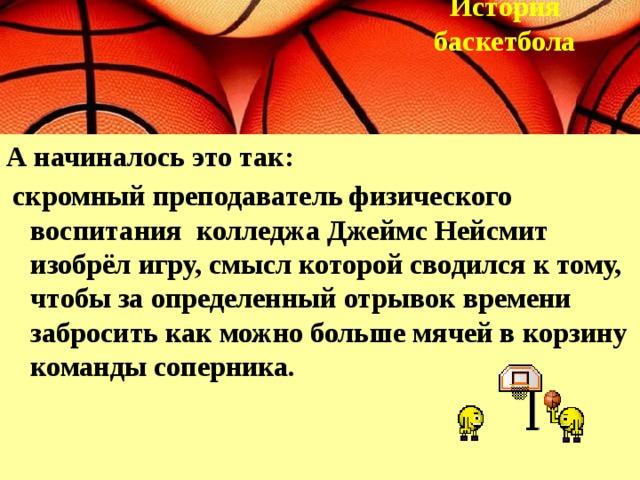 История  баскетбола  А начиналось это так:  скромный преподаватель физического воспитания колледжа Джеймс Нейсмит изобрёл игру, смысл которой сводился к тому, чтобы за определенный отрывок времени забросить как можно больше мячей в корзину команды соперника.