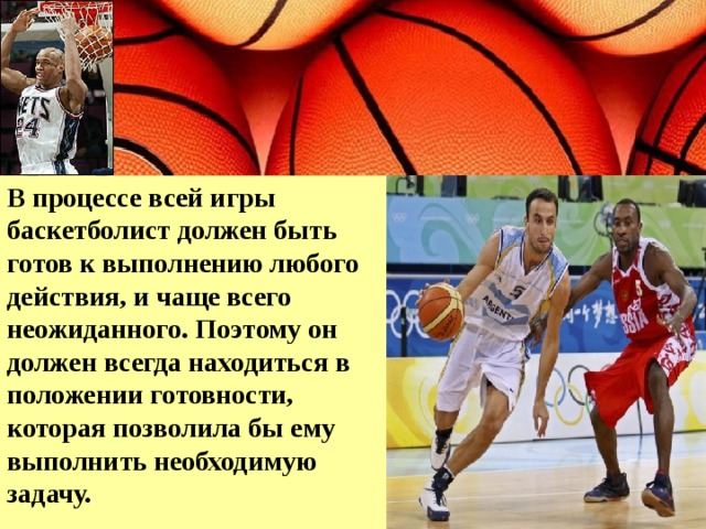В процессе всей игры баскетболист должен быть готов к выполнению любого действия, и чаще всего неожиданного. Поэтому он должен всегда находиться в положении готовности, которая позволила бы ему выполнить необходимую задачу.