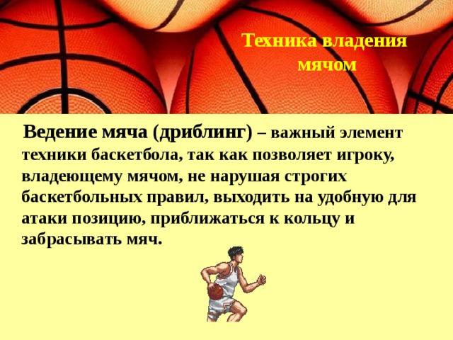 Техника владения  мячом    Ведение мяча (дриблинг)  – важный элемент техники баскетбола, так как позволяет игроку, владеющему мячом, не нарушая строгих баскетбольных правил, выходить на удобную для атаки позицию, приближаться к кольцу и забрасывать мяч.