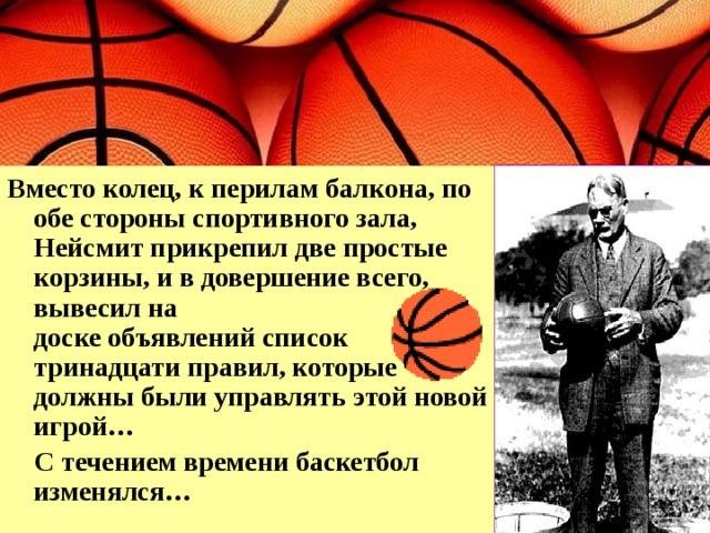 Вместо колец, к перилам балкона, по обе стороны спортивного зала, Нейсмит прикрепил две простые корзины, и в довершение всего, вывесил на  доске объявлений список тринадцати правил, которые должны были управлять этой новой игрой…  С течением времени баскетбол изменялся…