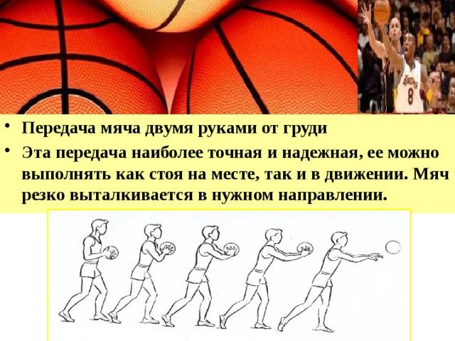 Передача мяча двумя руками от груди Эта передача наиболее точная и надежная, ее можно выполнять как стоя на месте, так и в движении. Мяч резко выталкивается в нужном направлении.