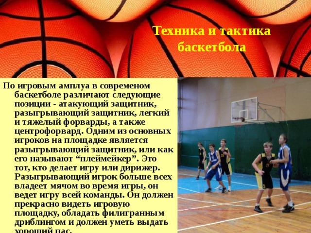 """Техника и тактика баскетбола По игровым амплуа в современом баскетболе различают следующие позиции - атакующий защитник, разыгрывающий защитник, легкий и тяжелый форварды, а также центрофорвард. Одним из основных игроков на площадке является разыгрывающий защитник, или как его называют """"плеймейкер"""". Это тот, кто делает игру или дирижер. Разыгрывающий игрок больше всех владеет мячом во время игры, он ведет игру всей команды. Он должен прекрасно видеть игровую площадку, обладать филигранным дриблингом и должен уметь выдать хороший пас."""
