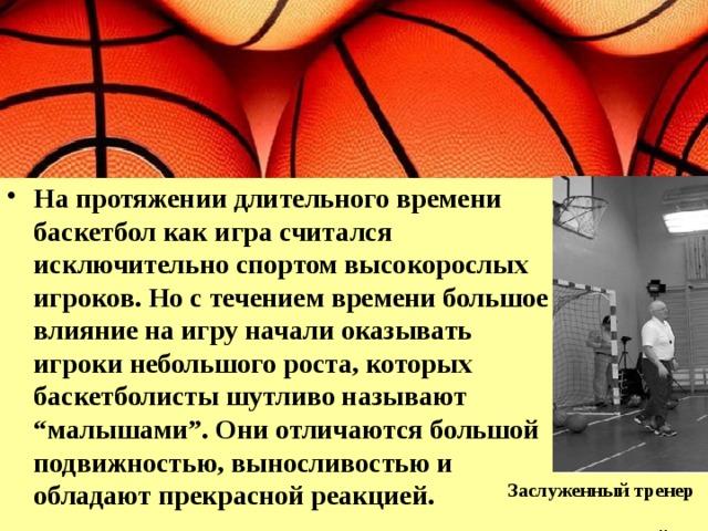 """На протяжении длительного времени баскетбол как игра считался исключительно спортом высокорослых игроков. Но с течением времени большое влияние на игру начали оказывать игроки небольшого роста, которых баскетболисты шутливо называют """"малышами"""". Они отличаются большой подвижностью, выносливостью и обладают прекрасной реакцией."""