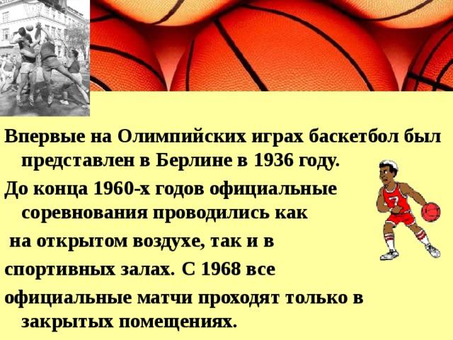 Впервые на Олимпийских играх баскетбол был представлен в Берлине в 1936 году. До конца 1960-х годов официальные соревнования проводились как  на открытом воздухе, так и в спортивных залах. С 1968 все официальные матчи проходят только в закрытых помещениях.