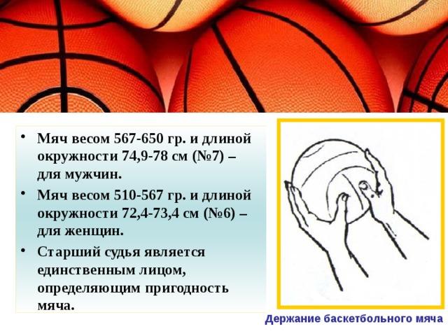 Мяч весом 567-650 гр. и длиной окружности 74,9-78 см (№7) – для мужчин. Мяч весом 510-567 гр. и длиной окружности 72,4-73,4 см (№6) – для женщин. Старший судья является единственным лицом, определяющим пригодность мяча.