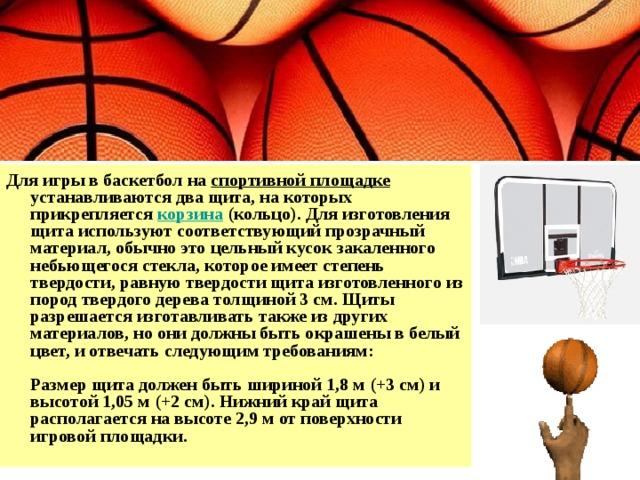 Для игры в баскетбол на спортивной площадке устанавливаются два щита, на которых прикрепляется корзина (кольцо). Для изготовления щита используют соответствующий прозрачный материал, обычно это цельный кусок закаленного небьющегося стекла, которое имеет степень твердости, равную твердости щита изготовленного из пород твердого дерева толщиной 3 см. Щиты разрешается изготавливать также из других материалов, но они должны быть окрашены в белый цвет, и отвечать следующим требованиям:   Размер щита должен быть шириной 1,8 м (+3 см) и высотой 1,05 м (+2 см). Нижний край щита располагается на высоте 2,9 м от поверхности игровой площадки.