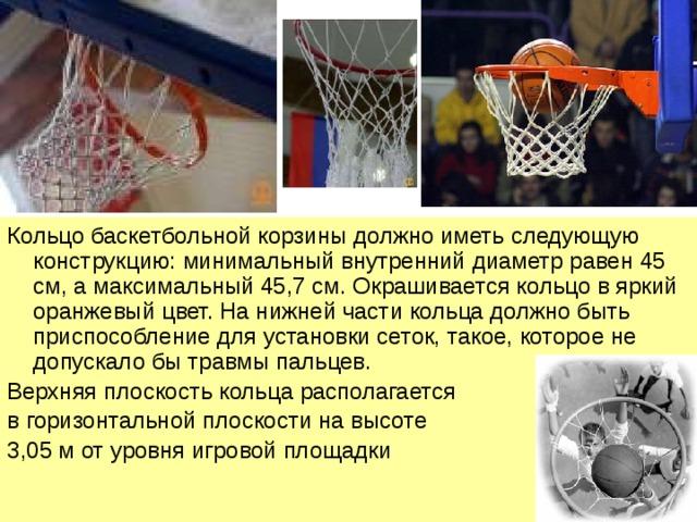 Кольцо баскетбольной корзины должно иметь следующую конструкцию: минимальный внутренний диаметр равен 45 см, а максимальный 45,7 см. Окрашивается кольцо в яркий оранжевый цвет. На нижней части кольца должно быть приспособление для установки сеток, такое, которое не допускало бы травмы пальцев. Верхняя плоскость кольца располагается в горизонтальной плоскости на высоте 3,05 м от уровня игровой площадки
