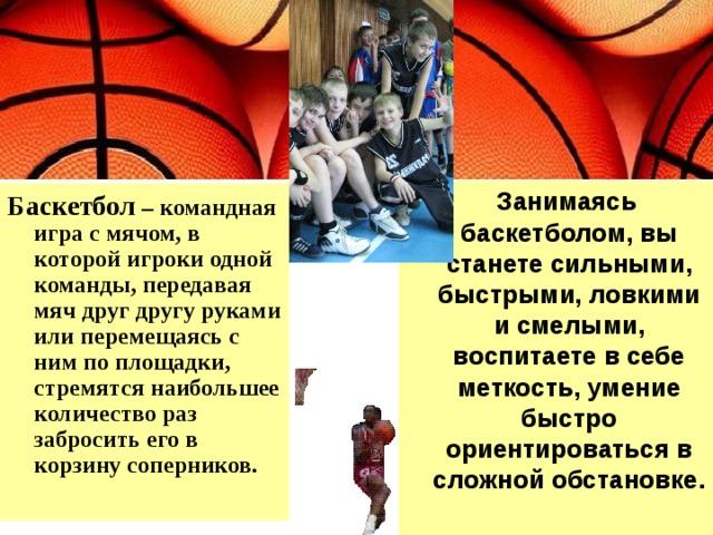 Занимаясь баскетболом, вы станете сильными, быстрыми, ловкими и смелыми, воспитаете в себе меткость, умение быстро ориентироваться в сложной обстановке. Баскетбол – командная игра с мячом, в которой игроки одной команды, передавая мяч друг другу руками или перемещаясь с ним по площадки, стремятся наибольшее количество раз забросить его в корзину соперников.
