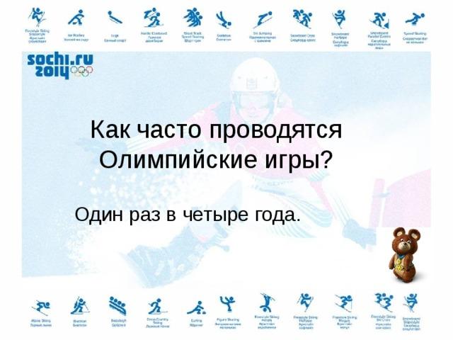 Как часто проводятся Олимпийские игры? Один раз в четыре года.
