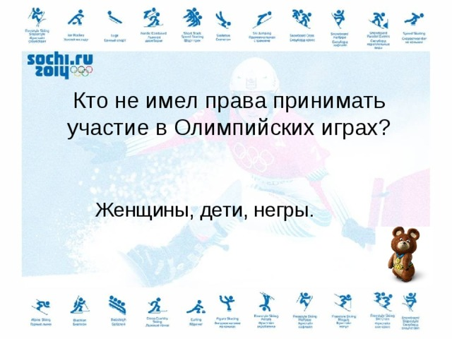 Кто не имел права принимать участие в Олимпийских играх? Женщины, дети, негры.