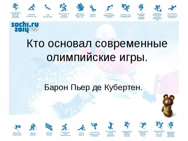 Кто основал современные олимпийские игры. Барон Пьер де Кубертен.