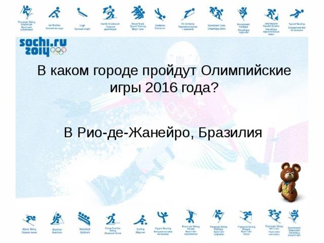В каком городе пройдут Олимпийские игры 2016 года? В Рио-де-Жанейро, Бразилия