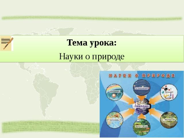 Тема урока: Науки о природе
