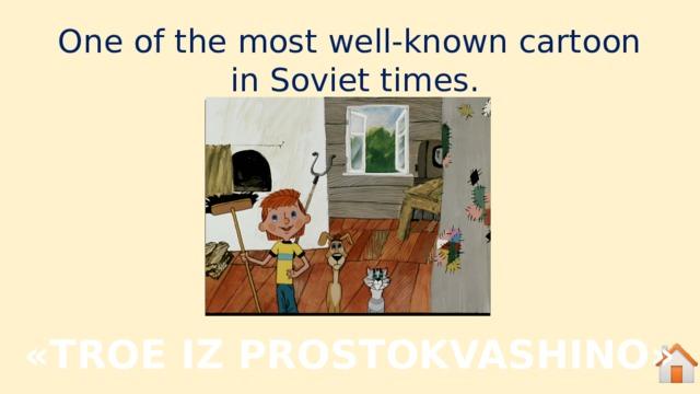 One of the most well-known cartoon in Soviet times. «TROE IZ PROSTOKVASHINO»