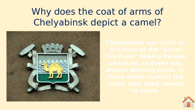 Why does the coat of arms of Chelyabinsk depict a camel? Chelyabinsk was built on the lines of the