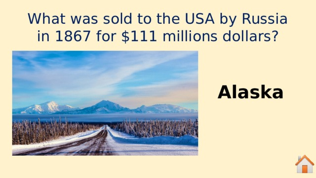 What was sold to the USA by Russia in 1867 for $111 millions dollars? Alaska