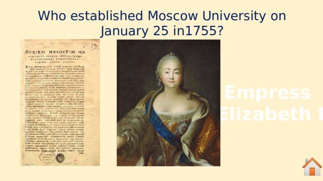 Who established Moscow University on January 25 in1755? Empress Elizabeth I
