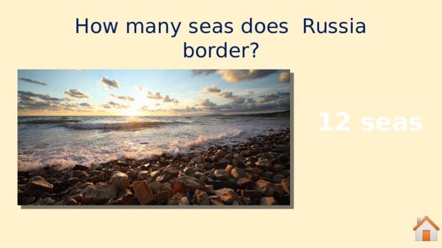How many seas does Russia border? 12 seas