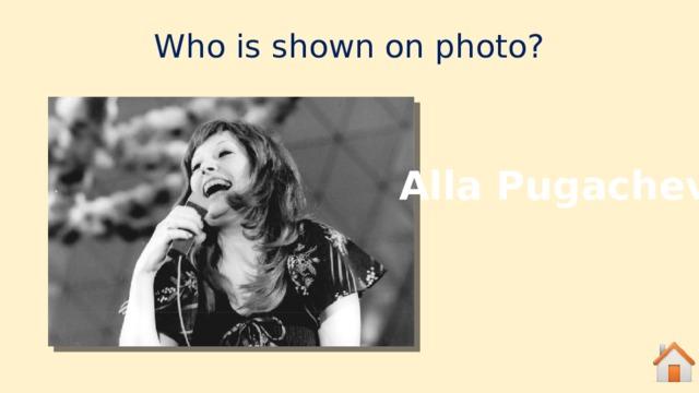Who is shown on photo? Alla Pugacheva