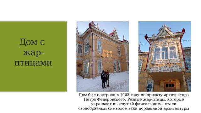 Дом с  жар-птицами     Дом был построен в 1903 году по проекту архитектора Петра Федоровского. Резные жар-птицы, которые украшают изогнутый флигель дома, стали своеобразным символом всей деревянной архитектуры