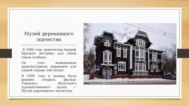 Музей деревянного зодчества  В 1909 году архитектор Андрей Крячков построил для своей семьи особняк. Он стал невиданным архитектурным творением для нашей страны той эпохи! В 1995 году в здании было решено открыть филиал Томского областного художественного музея — Музей деревянного зодчества.