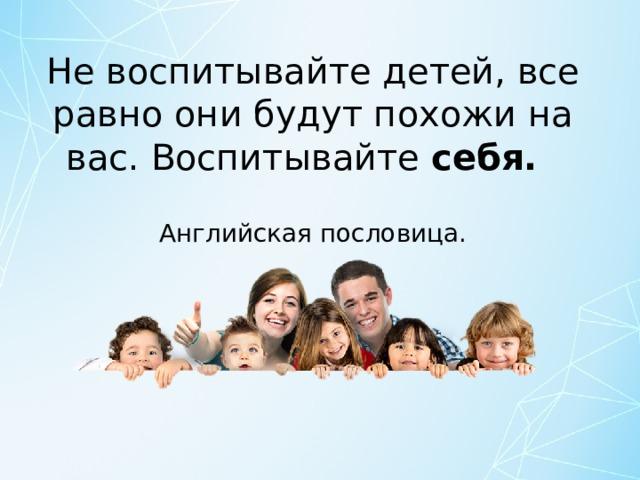 Не воспитывайте детей, все равно они будут похожи на вас. Воспитывайте себя.  Английская пословица.