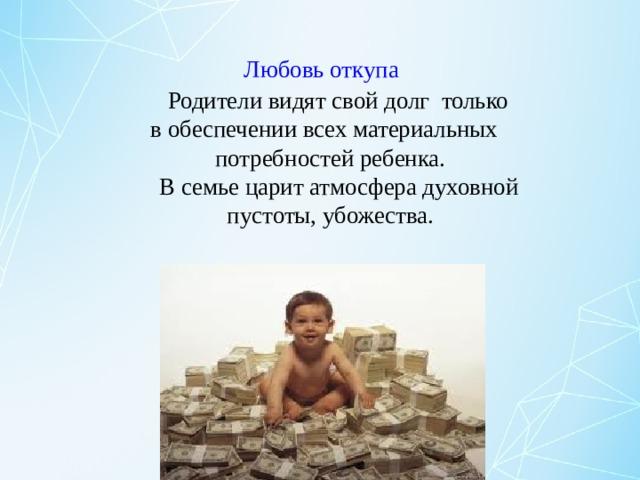 Любовь откупа   Родители видят свой долг только  в обеспечении всех материальных  потребностей ребенка.  В семье царит атмосфера духовной  пустоты, убожества.