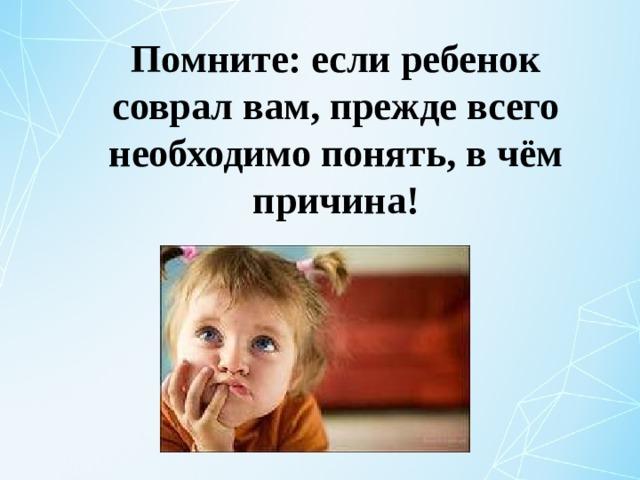 Помните: если ребенок соврал вам, прежде всего необходимо понять, в чём причина!