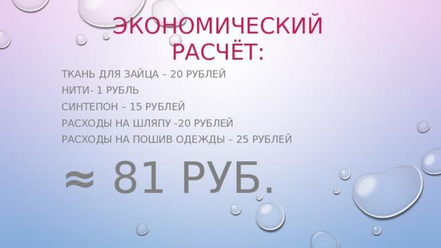 Экономический расчёт: Ткань для зайца – 20 рублей Нити- 1 рубль Синтепон – 15 рублей Расходы на шляпу -20 рублей Расходы на пошив одежды – 25 рублей ≈  81 руб.