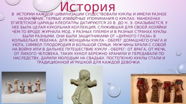 История В истории каждой цивилизации существовали куклы и имели разное назначение. Первые известные упоминания о куклах- манекенах Египетской царицы Клеопатры датируются 20 в. до н. э. Оказывается, у нее была целая кукольная коллекция, служившая для своей хозяйки чем-то вроде журнала мод. У разных племен и в разных странах куклы были разными. Они были защитниками от «дурного глаза» в колыбельке ребенка. Для женщины кукла - оберег домашнего очага и уюта, символ плодородия и большой семьи. Мужчины брали с собой на войну или в дальнее путешествие куклу - оберег: от врага, от меча, от лихого человека. Таких кукол бережно хранили и передавали по наследству, дарили молодым на свадьбу. Постепенно куклы стали и традиционной игрушкой для каждой девочки.