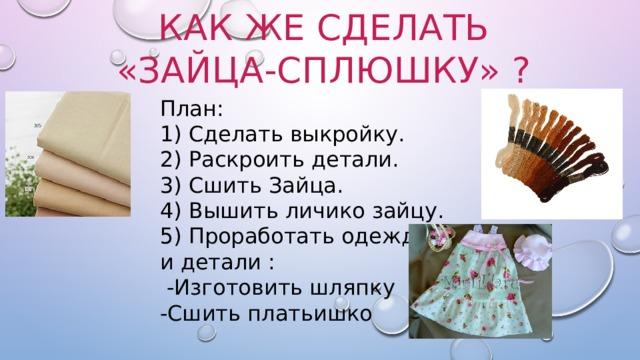 Как же сделать «Зайца-сплюшку» ? План: 1) Cделать выкройку. 2) Раскроить детали. 3) Сшить Зайца. 4) Вышить личико зайцу. 5) Проработать одежду и детали :  -Изготовить шляпку -Сшить платьишко