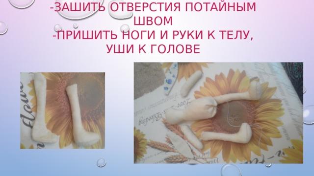 -Набить зайца синтепоном  -Зашить отверстия потайным швом  -Пришить ноги и руки к телу, уши к голове