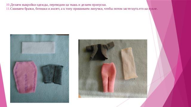 10. Делаем выкройки одежды, переводим на ткань и делаем припуски.   11. Сшиваем брюки, ботинки и жилет, а к топу пришиваем липучки, чтобы потом застегнуть его на кукле.