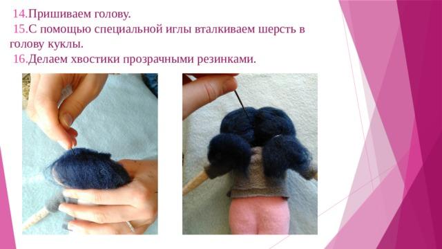 14. Пришиваем голову.   15. С помощью специальной иглы вталкиваем шерсть в голову куклы.   16. Делаем хвостики прозрачными резинками.