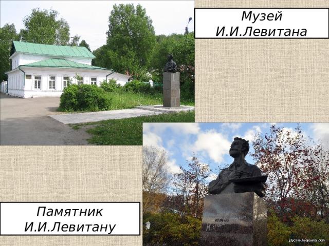 Музей И.И.Левитана Памятник И.И.Левитану