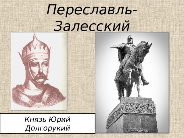 Переславль-Залесский Князь Юрий Долгорукий