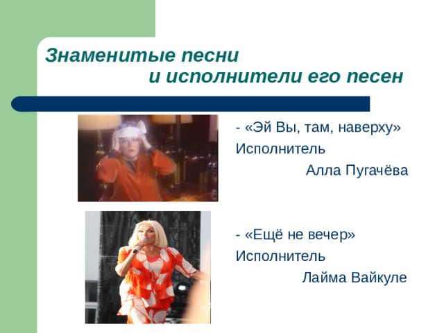Знаменитые песни  и исполнители его песен - «Эй Вы, там, наверху» Исполнитель  Алла Пугачёва - «Ещё не вечер» Исполнитель  Лайма Вайкуле