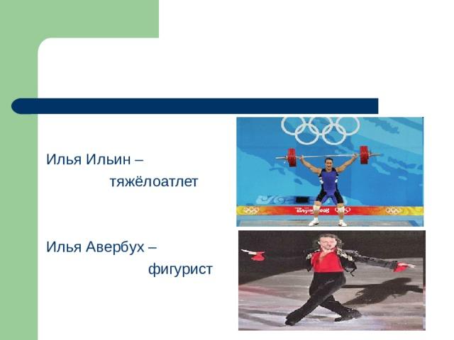 Илья Ильин –  тяжёлоатлет Илья Авербух –  фигурист