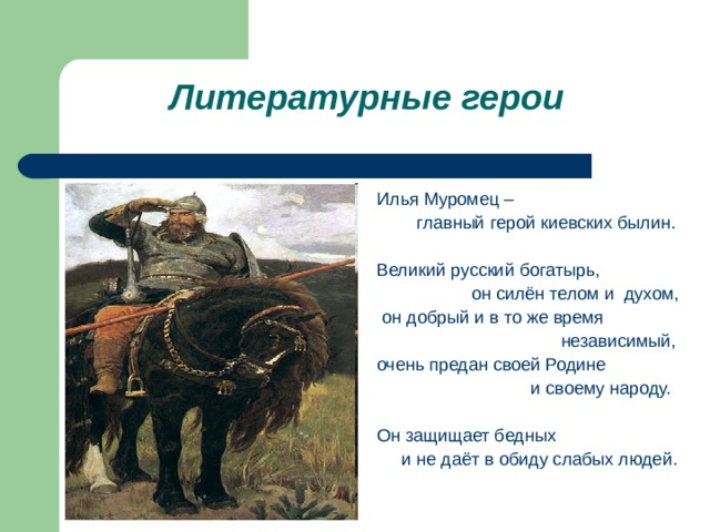 Литературные герои Илья Муромец –  главный герой киевских былин. Великий русский богатырь,  он силён телом и духом,  он добрый и в то же время  независимый, очень предан своей Родине  и своему народу. Он защищает бедных  и не даёт в обиду слабых людей.
