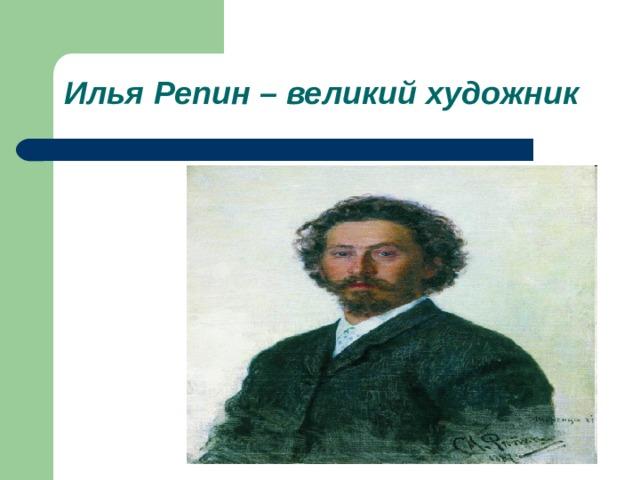 Илья Репин – великий художник