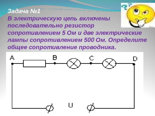 Задача №1 В электрическую цепь включены последовательно резистор сопротивлением 5 Ом и две электрические лампы сопротивлением 500 Ом. Определите общее сопротивление проводника.
