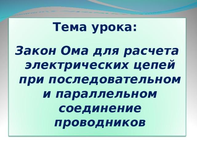 Тема урока:  Закон Ома для расчета электрических цепей при последовательном и параллельном соединение проводников