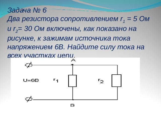 Задача № 6 Два резистора сопротивлением r 1 = 5 Ом и r 2 = 30 Ом включены, как показано на рисунке, к зажимам источника тока напряжением 6В. Найдите силу тока на всех участках цепи .