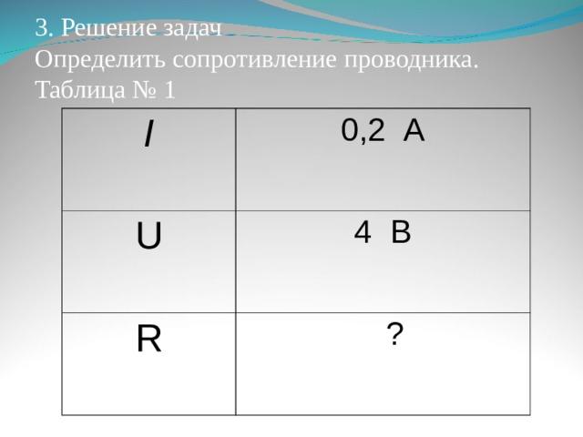 3. Решение задач  Определить сопротивление проводника.  Таблица № 1 I 0,2 А U 4 В R  ?
