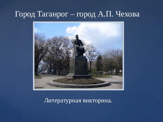 Город Таганрог – город А.П. Чехова Литературная викторина.