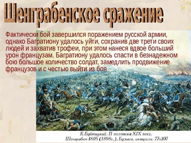 Фактически бой завершился поражением русской армии, однако Багратиону удалось уйти, сохранив две трети своих людей и захватив трофеи, при этом нанеся вдвое больший урон французам. Багратиону удалось спасти в безнадежном бою большое количество солдат, замедлить продвижение французов и с честью выйти из боя