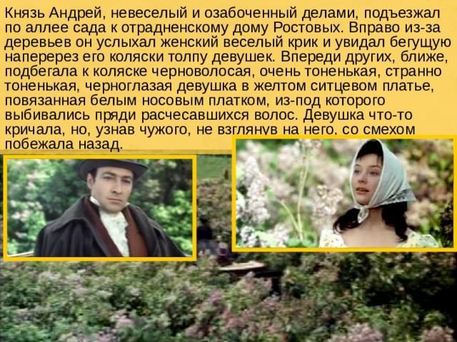 Князь Андрей, невеселый и озабоченный делами, подъезжал по аллее сада к отрадненскому дому Ростовых. Вправо из-за деревьев он услыхал женский веселый крик и увидал бегущую наперерез его коляски толпу девушек. Впереди других, ближе, подбегала к коляске черноволосая, очень тоненькая, странно тоненькая, черноглазая девушка в желтом ситцевом платье, повязанная белым носовым платком, из-под которого выбивались пряди расчесавшихся волос. Девушка что-то кричала, но, узнав чужого, не взглянув на него, со смехом побежала назад.