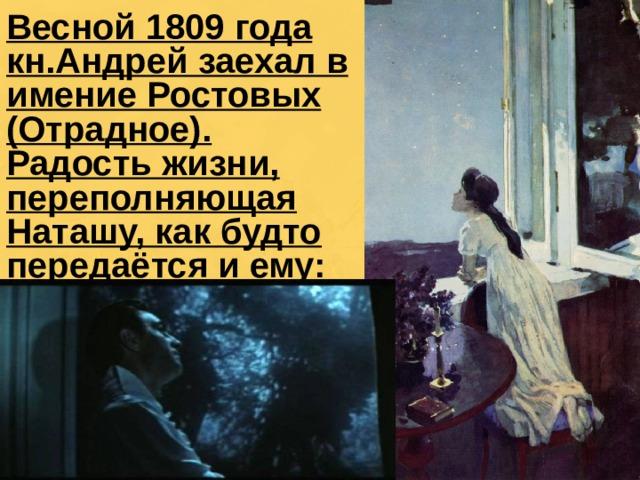 Весной 1809 года кн.Андрей заехал в имение Ростовых (Отрадное). Радость жизни, переполняющая Наташу, как будто передаётся и ему: